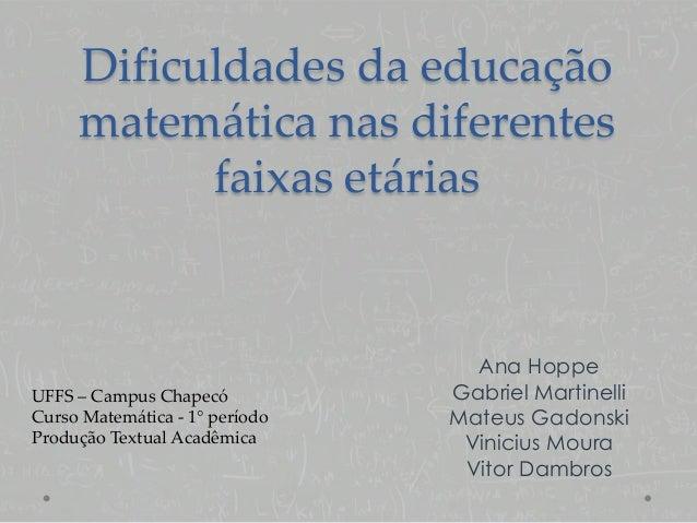 Dificuldades da educação matemática nas diferentes faixas etárias Ana Hoppe Gabriel Martinelli Mateus Gadonski Vinicius Mo...