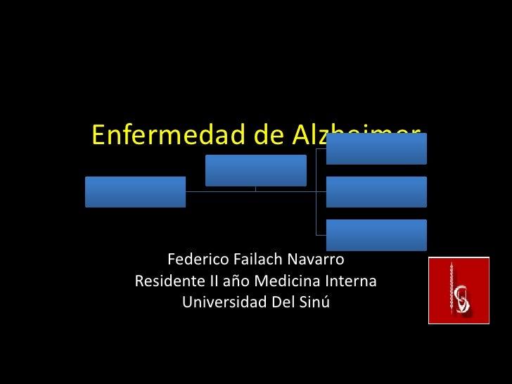 Enfermedad de Alzheimer       Federico Failach Navarro   Residente II año Medicina Interna         Universidad Del Sinú