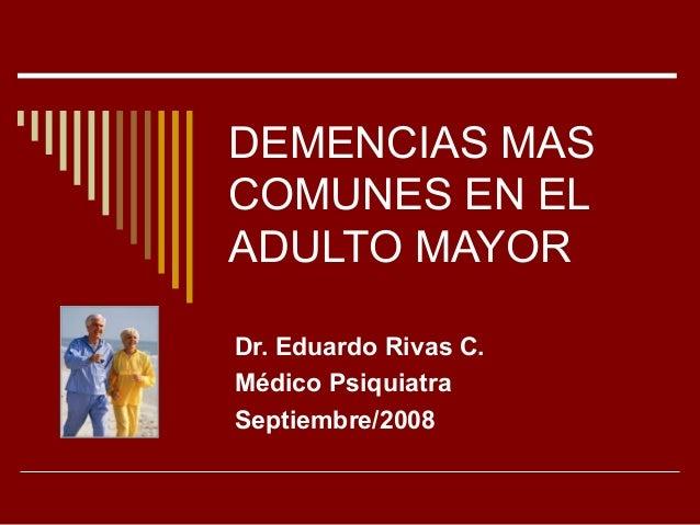 DEMENCIAS MAS COMUNES EN EL ADULTO MAYOR Dr. Eduardo Rivas C. Médico Psiquiatra Septiembre/2008