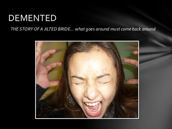DEMENTEDTHE STORY OF A JILTED BRIDE… what goes around must come back around