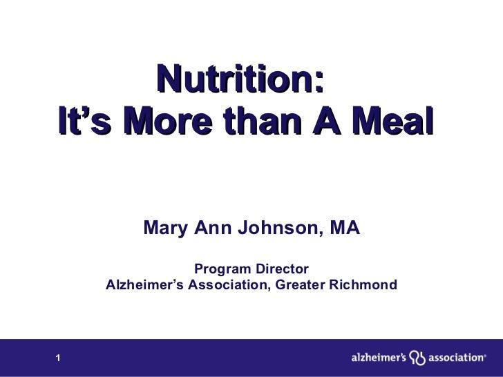 Nutrition:  It's More than A Meal Mary Ann Johnson, MA Program Director Alzheimer's Association, Greater Richmond