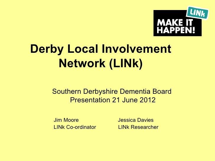 Derby Local Involvement    Network (LINk)   Southern Derbyshire Dementia Board        Presentation 21 June 2012   Jim Moor...