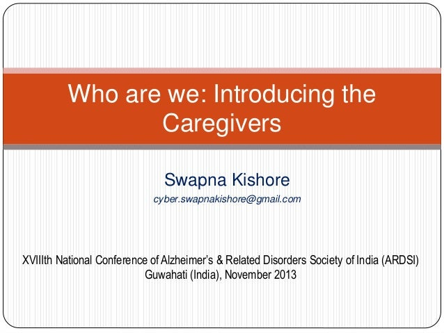 Who are we: Introducing the Caregivers Swapna Kishore cyber.swapnakishore@gmail.com  XVIIIth National Conference of Alzhei...