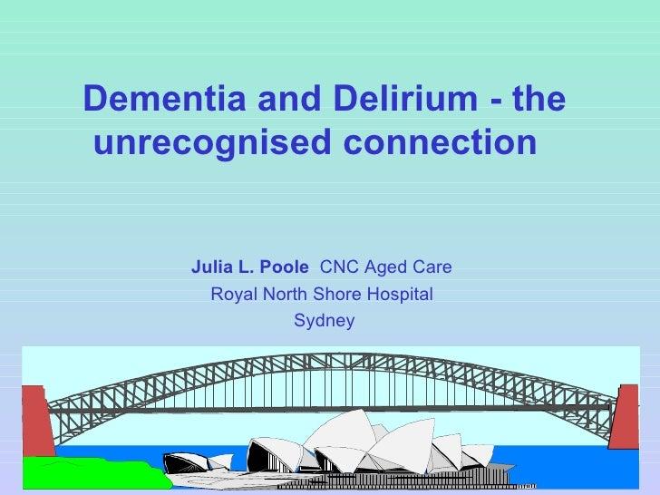 Dementia and Delirium - the unrecognised connection  Julia L. Poole   CNC Aged Care  Royal North Shore Hospital  Sydney