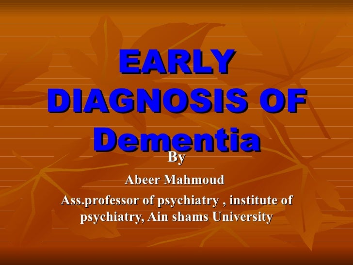 EARLY DIAGNOSIS OF Dementia By Abeer Mahmoud Ass.professor of psychiatry , institute of psychiatry, Ain shams University