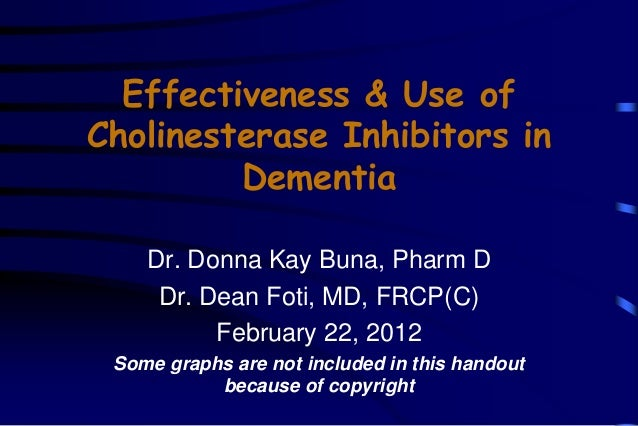 Effectiveness & Use of Cholinesterase Inhibitors in Dementia Dr. Donna Kay Buna, Pharm D Dr. Dean Foti, MD, FRCP(C) Februa...