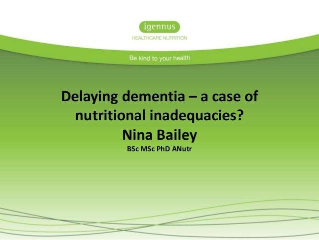 Delaying dementia – a case of nutritional inadequacies? Nina Bailey BSc MSc PhD ANutr