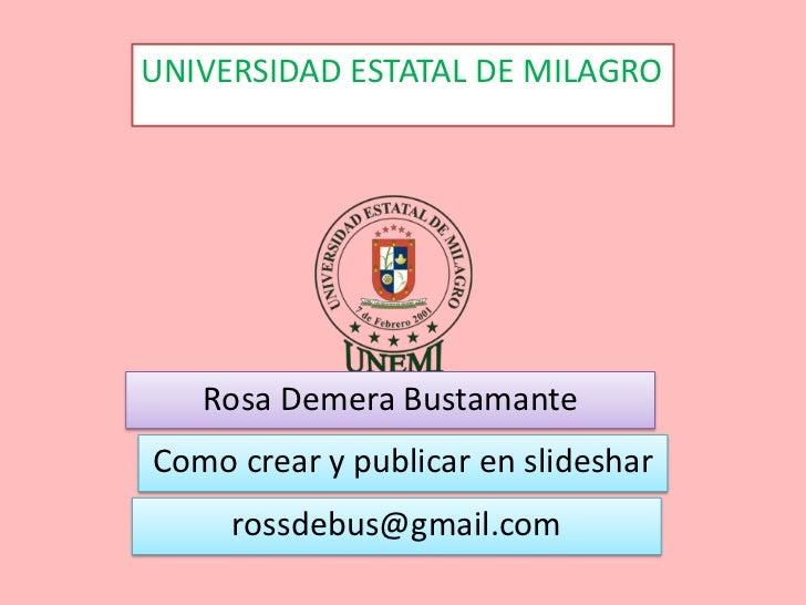 UNIVERSIDAD ESTATAL DE MILAGRO   Rosa Demera BustamanteComo crear y publicar en slideshar     rossdebus@gmail.com