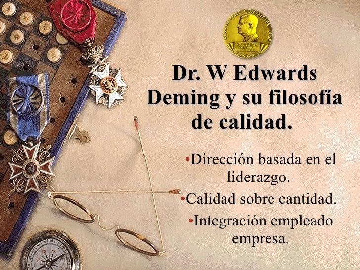 Dr. W Edwards Deming y su filosofía de calidad.  <ul><li>Dirección basada en el liderazgo.  </li></ul><ul><li>Calidad sobr...