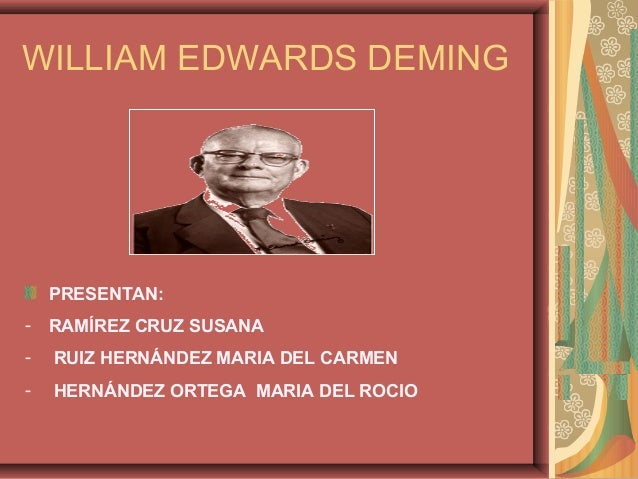 WILLIAM EDWARDS DEMING    PRESENTAN:-   RAMÍREZ CRUZ SUSANA-   RUIZ HERNÁNDEZ MARIA DEL CARMEN-   HERNÁNDEZ ORTEGA MARIA D...