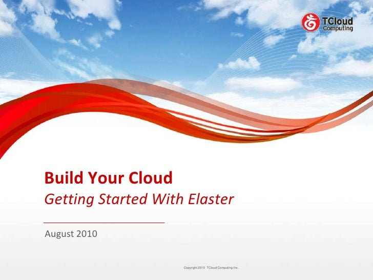 Build Your Cloud Getting Started With Elaster August 2010                       Copyright 2010 TCloud Computing Inc.      ...