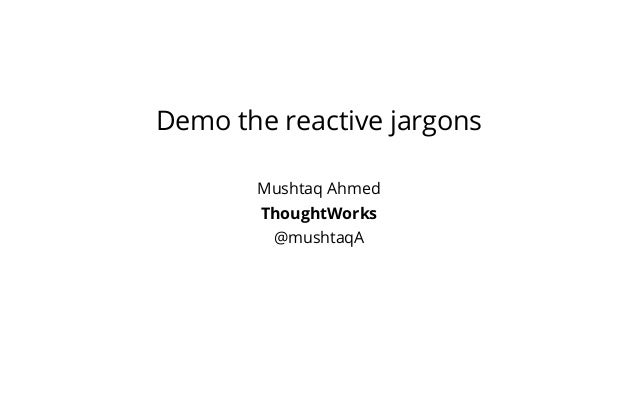 Demo the reactive jargons Mushtaq Ahmed ThoughtWorks @mushtaqA