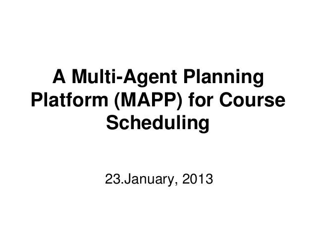 A Multi-Agent PlanningPlatform (MAPP) for Course        Scheduling       23.January, 2013