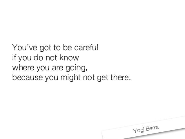 Yogi Berra You've got to be careful if you do not know where you are going, because you might not get there.