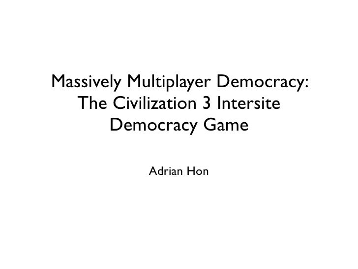 Massively Multiplayer Democracy:   The Civilization 3 Intersite        Democracy Game              Adrian Hon