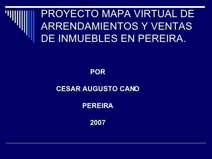 PROYECTO MAPA VIRTUAL DE ARRENDAMIENTOS Y VENTAS DE INMUEBLES EN PEREIRA.  POR CESAR AUGUSTO CANO PEREIRA 2007