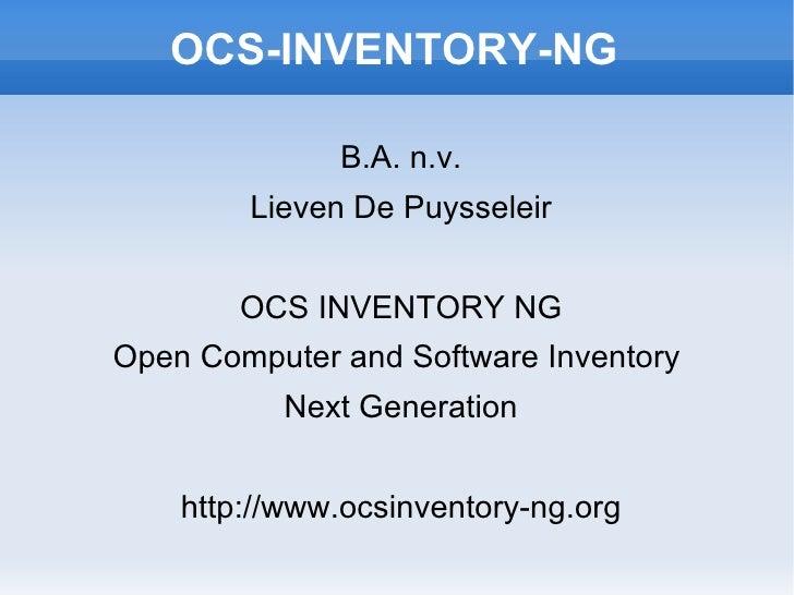 OCS-INVENTORY-NG B.A. n.v. Lieven De Puysseleir OCS INVENTORY NG Open Computer and Software Inventory  Next Generation htt...