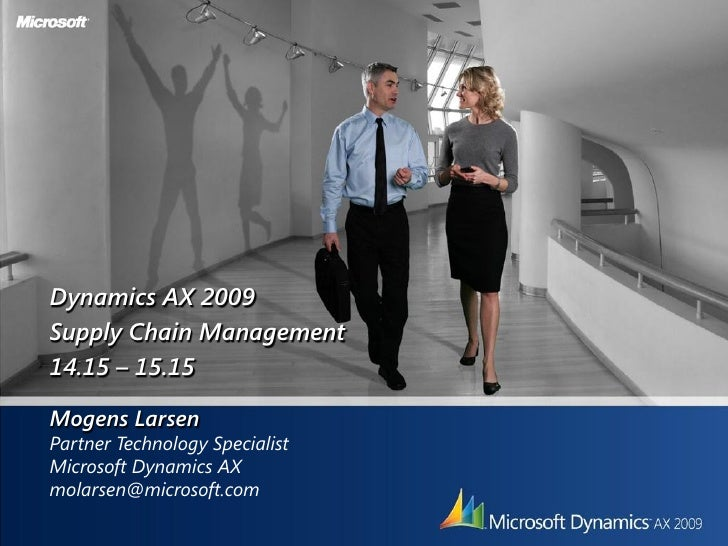 Dynamics AX 2009 Supply Chain Management 14.15 – 15.15  Mogens Larsen Partner Technology Specialist Microsoft Dynamics AX ...