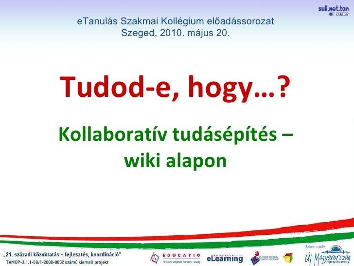 Tudod-e, hogy…? Kollaboratív tudásépítés – wiki alapon eTanulás Szakmai Kollégium előadássorozat Szeged, 2010. május 20.