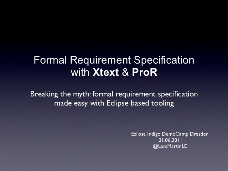 Formal Requirement Specification       with Xtext & ProRBreaking the myth: formal requirement specification       made easy...