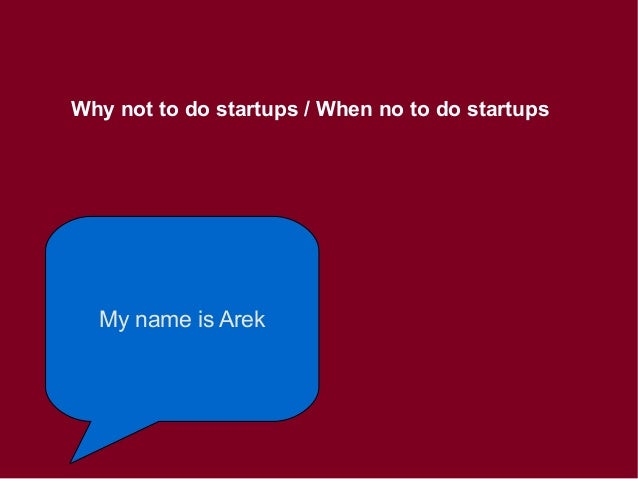 Why not to do startups / When no to do startups My name is Arek