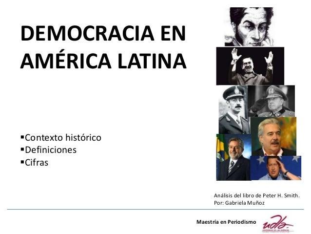 DEMOCRACIA EN AMÉRICA LATINA Contexto histórico Definiciones Cifras Maestría en Periodismo Análisis del libro de Peter ...