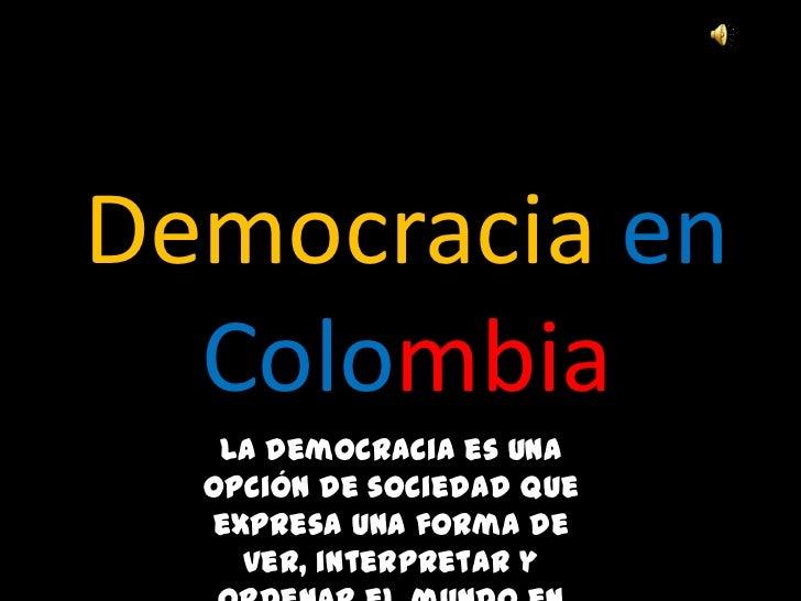 Democracia en  Colombia   La democracia es una  opción de sociedad que  expresa una forma de    ver, interpretar y