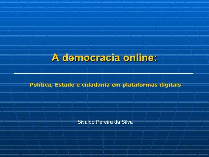 A democracia online: Sivaldo Pereira da Silva Política, Estado e cidadania em plataformas digitais