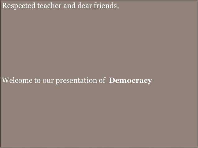 Respected teacher and dear friends,  Welcome to our presentation of Democracy