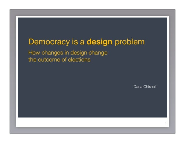Democracy is a design problemHow changes in design changethe outcome of elections                               Dana Chisn...