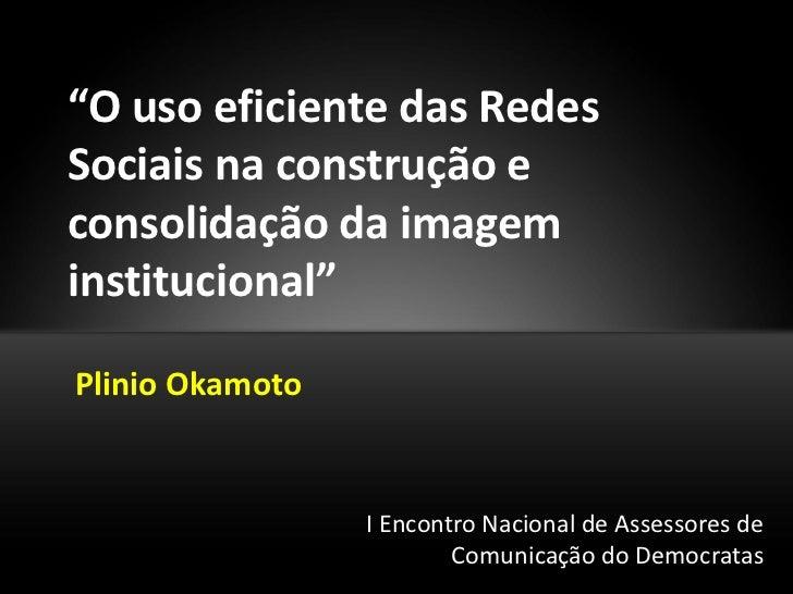 """""""O uso eficiente das RedesSociais na construção econsolidação da imageminstitucional""""Plinio Okamoto                 I Enco..."""