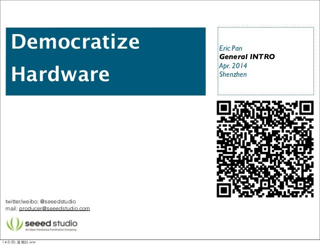 Democratize Hardware Eric Pan General INTRO Apr. 2014 Shenzhen twitter/weibo: @seeedstudio mail: producer@seeedstudio.com ...