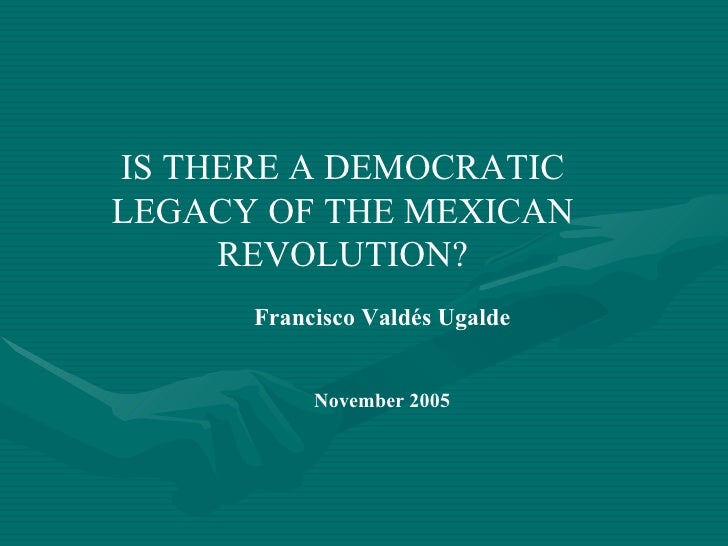 IS THERE A DEMOCRATIC LEGACY OF THE MEXICAN REVOLUTION? Francisco Valdés Ugalde November 2005