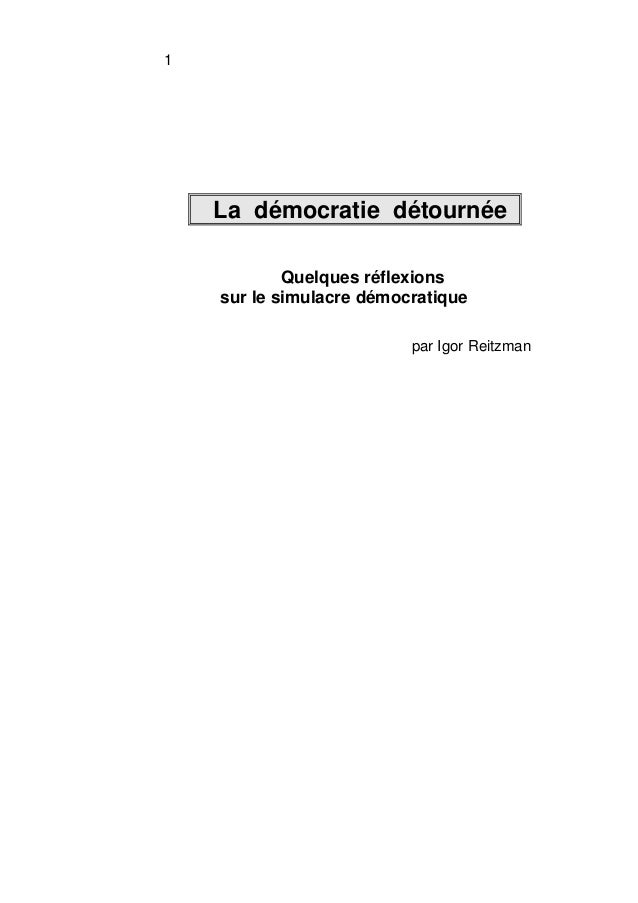 1  La démocratie détournée  Quelques réflexions  sur le simulacre démocratique  par Igor Reitzman
