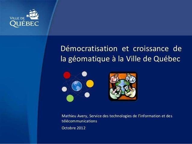 Démocratisation et croissance dela géomatique à la Ville de QuébecMathieu Avery, Service des technologies de l'information...
