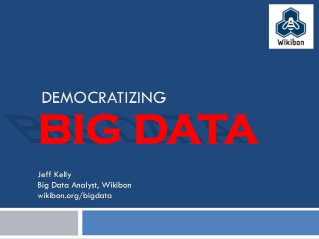 DEMOCRATIZING Jeff Kelly Big Data Analyst, Wikibon wikibon.org/bigdata BIG DATA