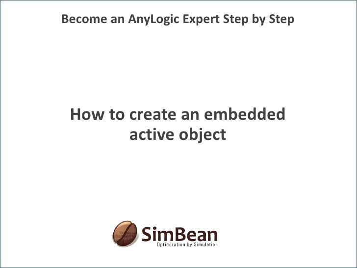 Become an AnyLogic Expert Step by Step<br />How to create an embedded active object<br />