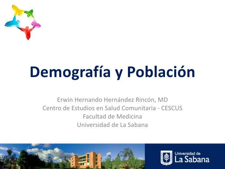 Demografía y Población      Erwin Hernando Hernández Rincón, MD Centro de Estudios en Salud Comunitaria - CESCUS          ...