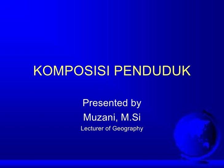 KOMPOSISI PENDUDUK Presented by Muzani, M.Si Lecturer of Geography