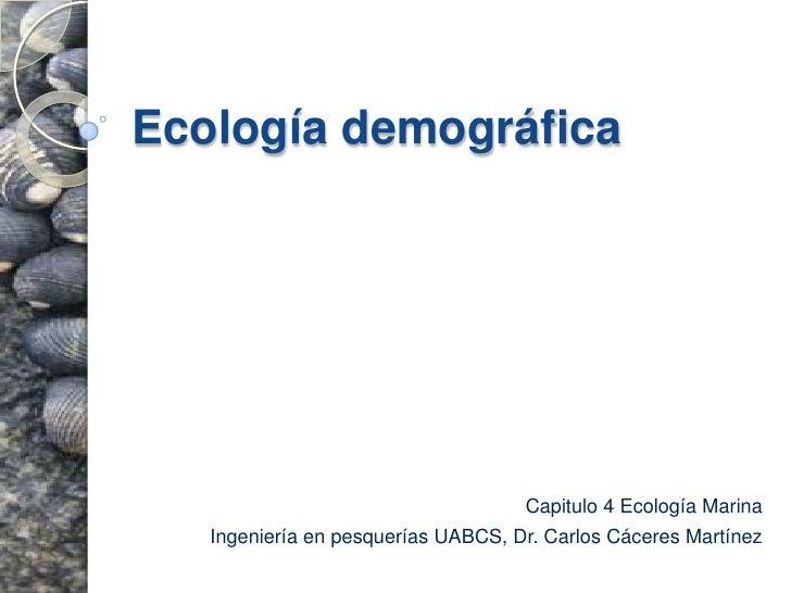 Ecología demográfica<br />Capitulo 4 Ecología Marina <br />Ingeniería en pesquerías UABCS, Dr. Carlos Cáceres Martínez<br />