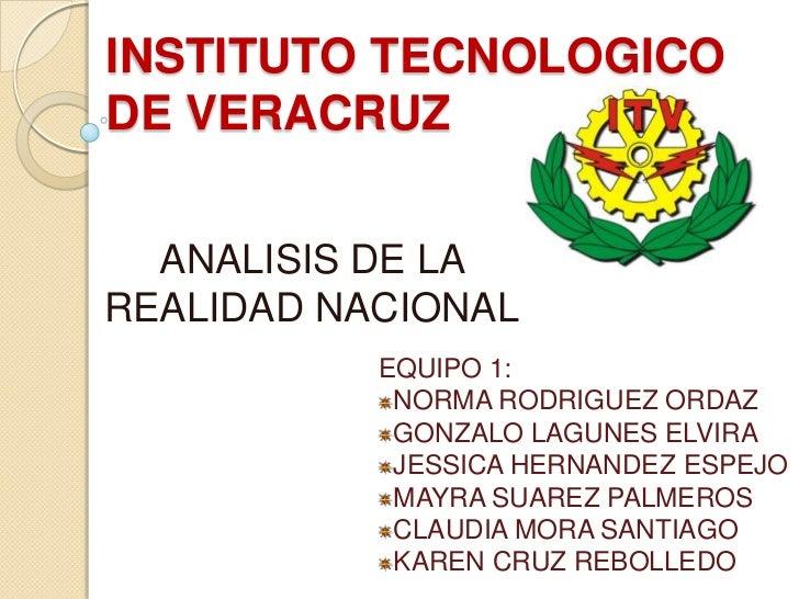 INSTITUTO TECNOLOGICODE VERACRUZ  ANALISIS DE LAREALIDAD NACIONAL           EQUIPO 1:            NORMA RODRIGUEZ ORDAZ    ...