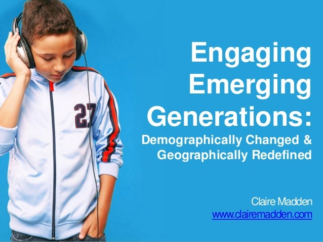 Engaging Emerging Generations: Demographically Changed & Geographically Redefined Claire Madden www.clairemadden.com