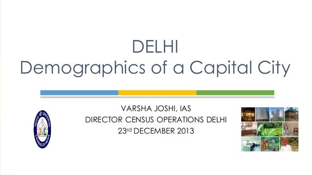 DELHI Demographics of a Capital City VARSHA JOSHI, IAS DIRECTOR CENSUS OPERATIONS DELHI 23rd DECEMBER 2013
