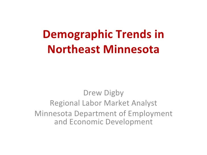 Demographic Trends in Northeast Minnesota Drew Digby Regional Labor Market Analyst Minnesota Department of Employment and ...