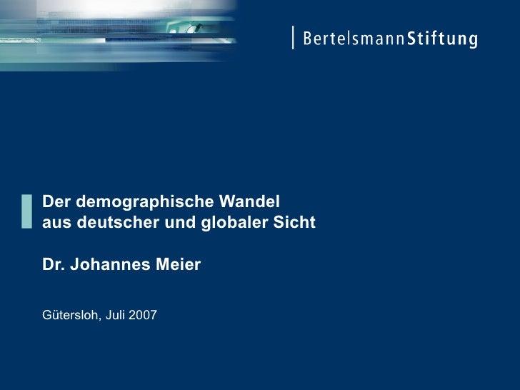 Der demographische Wandel aus deutscher und globaler Sicht Dr. Johannes Meier Gütersloh, Juli 2007