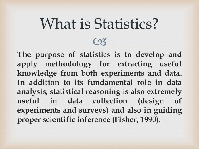 purpose of statistics Statistics is the collection and study of large amounts of numerical data, specifically for the purpose of determining proportions, averages and other related information within data sets.