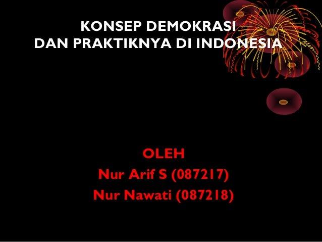 KONSEP DEMOKRASI DAN PRAKTIKNYA DI INDONESIA OLEH Nur Arif S (087217) Nur Nawati (087218)