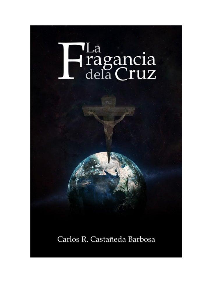 La Fragancia de la Cruz por Carlos R Castañeda BarbosaCopyright C 2012 y todos los derechos reservados de esta edición por...