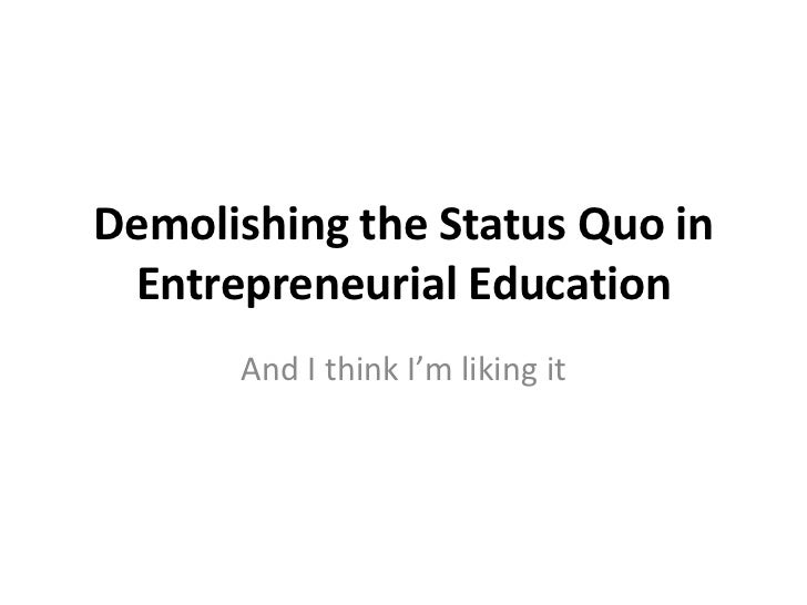 Demolishing the Status Quo in Entrepreneurial Education<br />And I think I'm liking it<br />