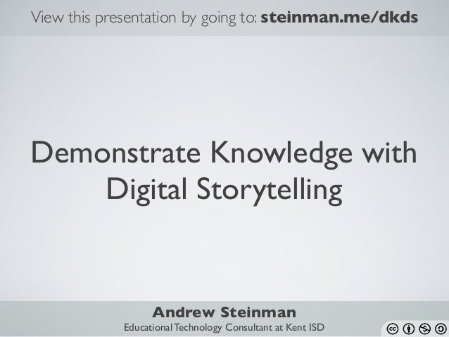 Demonstrate Knowledge with Digital Storytelling View this presentation by going to: steinman.me/dkds Andrew Steinman Educa...